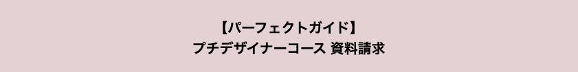 【パーフェクトガイド】 プチデザイナーコース資料請求